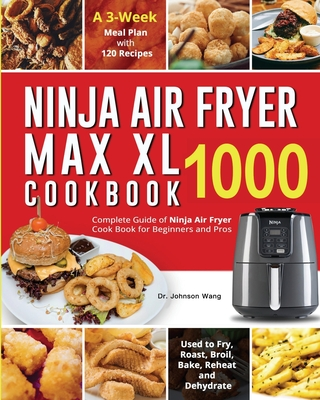 Ninja Air Fryer Max XL Cookbook 1000: Complete Guide of Ninja Air Fryer Cook Book for Beginners and Pros Used to Fry, Roast, Broil, Bake, Reheat and D Cover Image