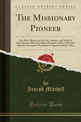 The Missionary Pioneer: Or a Brief Memoir of the Life, Labours, and Death of John Stewart, (Man of Colour, ) Founder, Under God of the Mission Cover Image