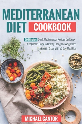 Mediterranean Diet Cookbook: Simple And Quick Mediterranean Recipes Ready In Less Than 30 Minutes - Beginner's Guide To Healthy Eating And Weight L Cover Image