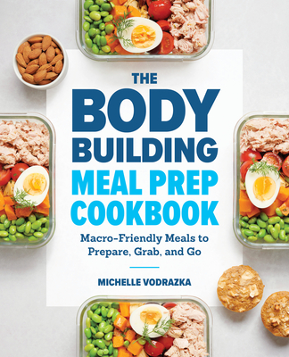 The Bodybuilding Meal Prep Cookbook: Macro-Friendly Meals to Prepare, Grab, and Go Cover Image