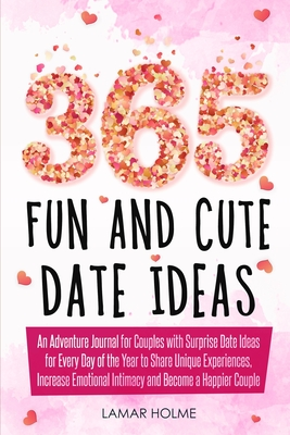 365 Fun and Cute Date Ideas: An Adventure Journal for Couples with Surprise Date Ideas for Every Day of the Year to Share Unique Experiences, Incre Cover Image