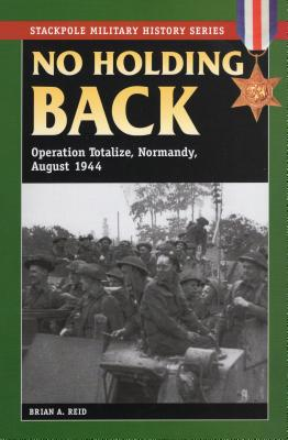 No Holding Back: Operation Totalize, Normandy, August 1944 (Stackpole Military History) Cover Image
