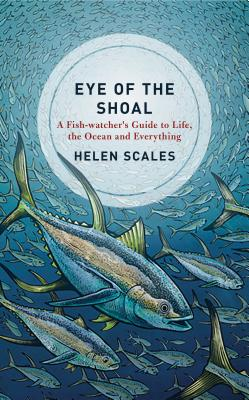 Eye of the Shoal: A Fishwatcher's Guide to Life, the Ocean and Everything Cover Image