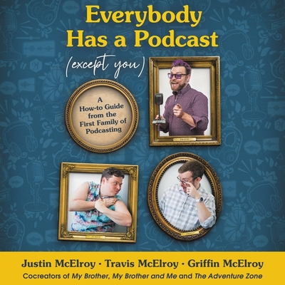 Everybody Has a Podcast (Except You) Lib/E: A How-To Guide from the First Family of Podcasting Cover Image