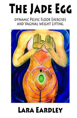 The Jade Egg: Dynamic Pelvic Floor Exercises and Vaginal Weight Lifting Techniques for Women Cover Image