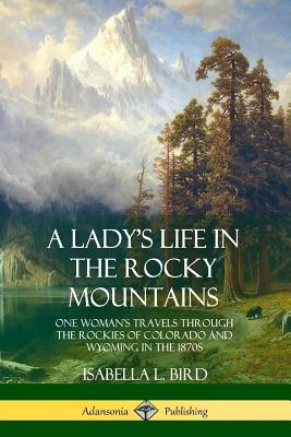 A Lady's Life in the Rocky Mountains: One Woman's Travels Through the Rockies of Colorado and Wyoming in the 1870s Cover Image