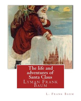 The Life and Adventures of Santa Claus, by L. Frank Baum (Children Classic): Lyman Frank Baum (May 15, 1856 - May 6, 1919), Better Known by His Pen Na Cover Image