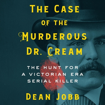 The Case of the Murderous Dr. Cream: The Hunt for a Victorian Era Serial Killer Cover Image