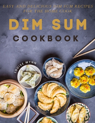 Dim Sum Cookbook: Easy and Delicious Dim Sum Recipes for the Home Cook Cover Image