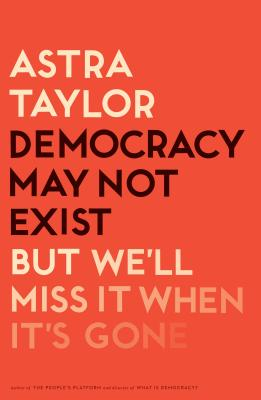 Democracy May Not Exist, but We'll Miss It When It's Gone Cover Image