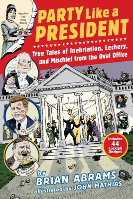 Party Like a President: True Tales of Inebriation, Lechery, and Mischief From the Oval Office Cover Image