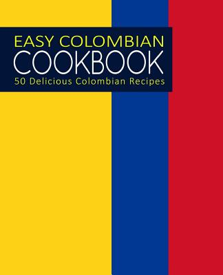 Easy Colombian Cookbook: 50 Delicious Colombian Recipes (2nd Edition) Cover Image