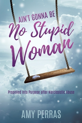 Ain't Gonna Be No Stupid Woman: Propelled into Purpose after Narcissistic Abuse Cover Image