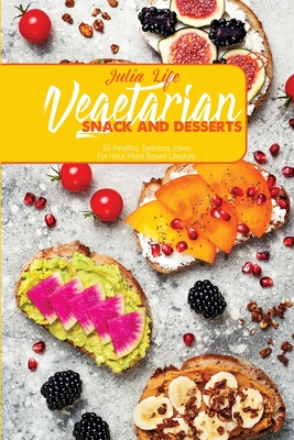 Vegetarian Snack And Desserts: 50 Healthy, Delicious Ideas For Your Plant Based Lifestyle Cover Image