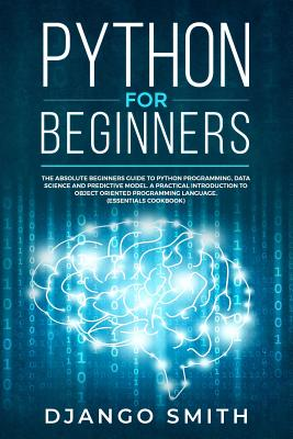 Python for Beginners: The Absolute Beginners Guide to Python Programming, Data Science and Predictive Model. A Practical Introduction to Obj Cover Image