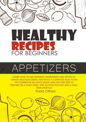 Healthy Recipes for Beginners Appetizers: Learn how to mix different ingredients and spices to create delicious dishes and build a complete meal plan! Cover Image
