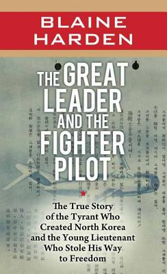 The Great Leader and the Fighter Pilot: The True Story of the Tyrant Who Created North Korea and the Young Lieutenant Who Stole His Way to Freedom Cover Image