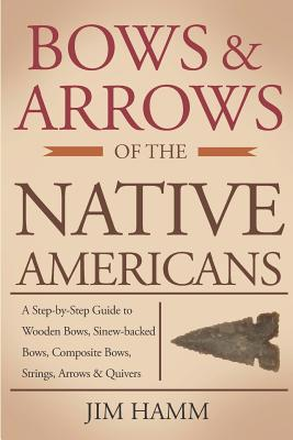 Bows and Arrows of the Native Americans: A Complete Step-By-Step Guide to Wooden Bows, Sinew-Backed Bows, Composite Bows, Strings, Arrows, and Quivers Cover Image