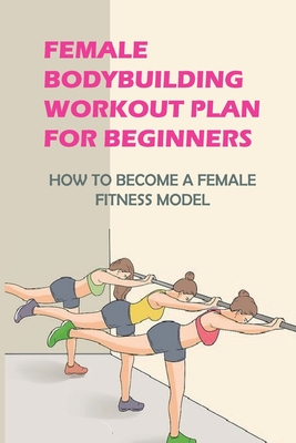 Female Bodybuilding Workout Plan For Beginners: How To Become A Female Fitness Model: Build The Female Fitness Model Body Female Cover Image