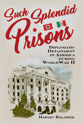 Such Splendid Prisons: Diplomatic Detainment in America during World War II Cover Image