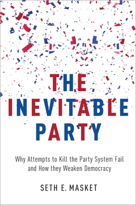 The Inevitable Party: Why Attempts to Kill the Party System Fail and How They Weaken Democracy Cover Image