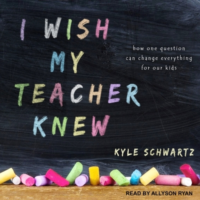 I Wish My Teacher Knew Lib/E: How One Question Can Change Everything for Our Kids Cover Image