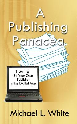 A Publishing Panacea: How to Be Your Own Publisher in the Digital Age Cover Image
