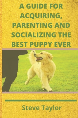 A Guide for Acquiring, Parenting and Socializing the Best Puppy Ever Cover Image