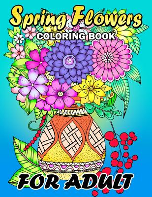 Spring Flowers coloring book for Adults: Colorful Flowers and Animals Unique Coloring Book Easy, Fun, Beautiful Coloring Pages Cover Image