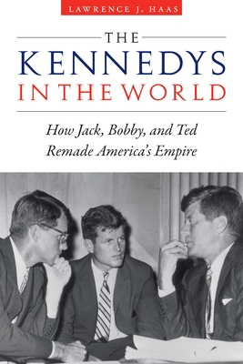 The Kennedys in the World: How Jack, Bobby, and Ted Remade America's Empire Cover Image