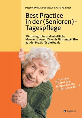 Best Practice in der (Senioren-)Tagespflege: 50 strategische und inhaltliche Ideen und Vorschläge für Führungskräfte aus der Praxis für die Praxis in Cover Image