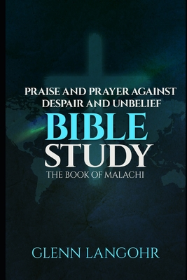 Praise And Prayer Against Despair And Unbelief: Bible Study: The Book Of MALACHI Cover Image