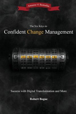 The Six Keys to Confident Change Management: Success with Digital Transformation and More Cover Image