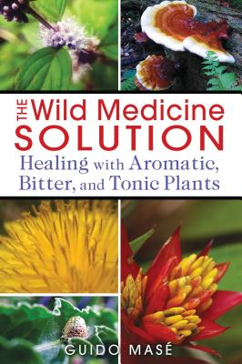 The Wild Medicine Solution: Healing with Aromatic, Bitter, and Tonic Plants Cover Image