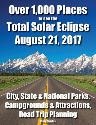 Over 1,000 Places to See the Total Solar Eclipse August 21, 2017: City, State & National Parks, Campgrounds & Attractions, Road Trip Planning Cover Image