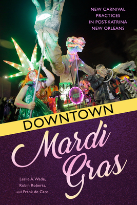 Downtown Mardi Gras: New Carnival Practices in Post-Katrina New Orleans Cover Image