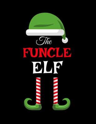 The Funcle Elf: Funny Sayings Christmas Journal & Composition Notebook Gift For Uncle From Niece & Nephew - 8.5