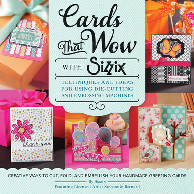 Cards That Wow with Sizzix: Techniques and Ideas for Using Die-Cutting and Embossing Machines - Creative Ways to Cut, Fold, and Embellish Your Handmade Greeting Cards (A Cut Above) Cover Image