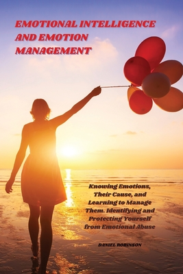 Emotional Intelligence and Emotion Management: Knowing Emotions, Their Cause, and Learning to Manage Them. Identifying and Protecting Yourself from Em Cover Image