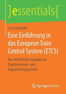 Eine Einführung in Das European Train Control System (Etcs): Das Einheitliche Europäische Zugsteuerungs- Und Zugsicherungssystem (Essentials) cover