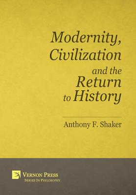 Modernity, Civilization and the Return to History (Vernon Series in Philosophy) Cover Image