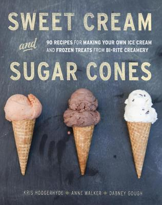 Sweet Cream and Sugar Cones: 90 Recipes for Making Your Own Ice Cream and Frozen Treats from Bi-Rite Creamery [A Cookbook] Cover Image