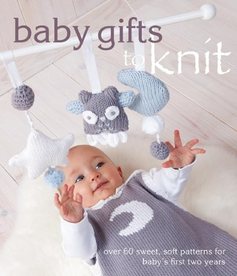 Baby Gifts to Knit: Over 60 Sweet and Soft Patterns for Baby's First Two Years Cover Image