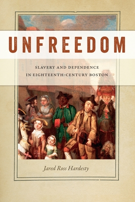 Unfreedom: Slavery and Dependence in Eighteenth-Century Boston (Early American Places #2) Cover Image