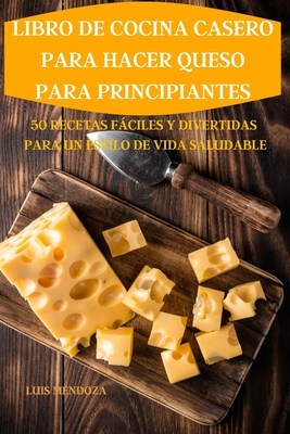 Libro de Cocina Casero Para Hacer Queso Para Principiantes 50 Recetas Fáciles Y Divertidas Para Un Estilo de Vida Saludable Cover Image