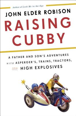 Raising Cubby: A Father and Son's Adventures with Asperger's, Trains, Tractors, and High Explosives Cover Image