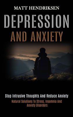 Depression and Anxiety: Stop Intrusive Thoughts and Reduce Anxiety (Natural Solutions to Stress, Insomnia and Anxiety Disorders) Cover Image