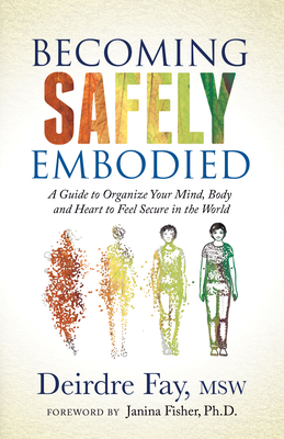 Becoming Safely Embodied: A Guide to Organize Your Mind, Body and Heart to Feel Secure in the World Cover Image