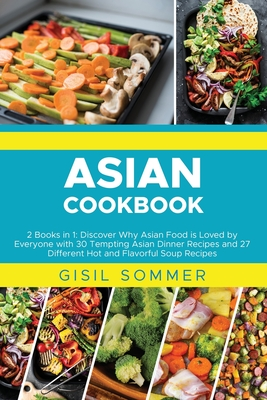 Asian Cookbooks: 2 Books in 1: Discover Why Asian Food is Loved by Everyone with 30 Tempting Asian Dinner Recipes and 27 Different Hot Cover Image