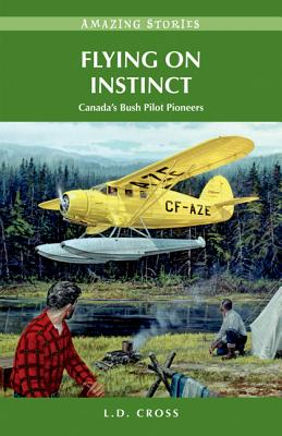 Flying on Instinct: Canada's Bush Pilot Pioneers (Amazing Stories) Cover Image